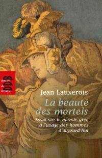 La beauté des mortels : essai sur le monde grec à l'usage des hommes d'aujourd'hui : Homère, Sophocle, Platon, Aristote