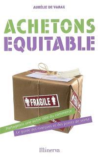 Achetons équitable : partageons une autre idée du commerce, le guide des marques et des points de vente