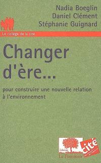 Changer d'ère... : pour construire une nouvelle relation à l'environnement