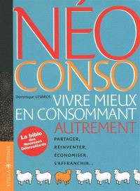 Néo conso : vivre mieux en consommant autrement : partager, réinventer, économiser, s'affranchir...