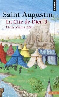 La Cité de Dieu. Volume 3, Livres XVIII à XXII