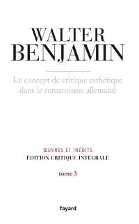 Oeuvres et inédits : édition critique intégrale. Volume 3, Le concept de critique esthétique dans le romantisme allemand