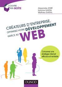 Créateurs d'entreprise, optimisez votre développement grâce au Web : concevez une stratégie Internet efficace et rentable