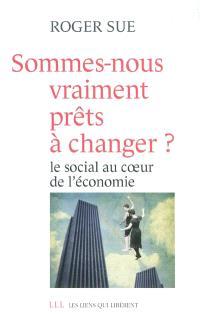 Sommes-nous vraiment prêts à changer ? : le social au coeur de l'économie