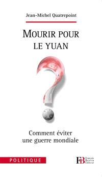 Mourir pour le yuan ? : comment éviter une guerre mondiale