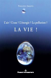 L'air ? L'eau ? L'énergie ? La pollution ? La vie !