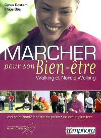 Marcher pour son bien-être : walking et nordic walking : vitalité et santé, perte de poids, un coeur fort, techniques spécifiques, programmes d'entraînement