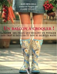 Un balcon à croquer ! : le guide des filles qui veulent un potager sans trop se fatiguer et sans se salir les mains