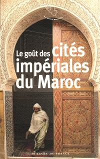 Le goût des cités impériales du Maroc : Fès, Marrakech, Meknès, Rabat