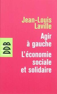 Agir à gauche : l'économie sociale et solidaire; Suivi de Propositions pour une politique en faveur de l'économie sociale et solidaire