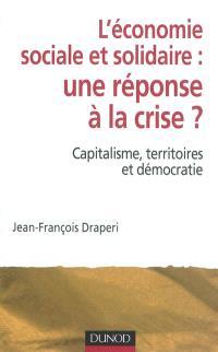 L'économie sociale et solidaire, une réponse à la crise ? : capitalisme, territoires et démocratie