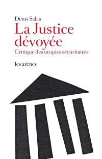 La justice dévoyée : critique des utopies sécuritaires