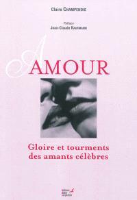 Amour : gloire et tourments des amants célèbres