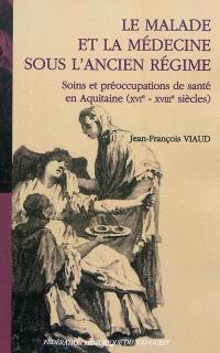 Le malade et la médecine sous l'Ancien Régime : soins et préoccupations de santé en Aquitaine (XVIe-XVIIIe siècles)