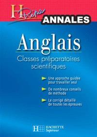 Anglais classes préparatoires scientifiques : annales : une approche guidée pour travailler seul, de nombreux conseils de méthode, le corrigé détaillé de toutes les épreuves
