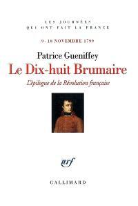 Le dix-huit brumaire : l'épilogue de la Révolution française : 9-10 novembre 1799