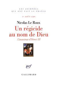 Un régicide au nom de Dieu : l'assassinat d'Henri III : 1er août 1589