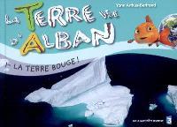 La Terre vue d'Alban. Volume 1, La Terre bouge !