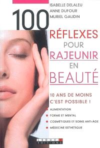 100 réflexes pour rajeunir en beauté : 10 ans de moins, c'est possible ! : alimentation, forme et mental, cosmétiques et soins anti-âge, médecine esthétique
