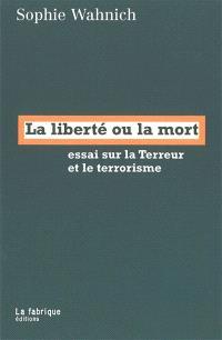 La liberté ou la mort : essai sur la Terreur et le terrorisme