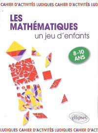 Les mathématiques... un jeu d'enfants, 9 activités ludiques pour s'initier aux mathématiques : 8-10 ans