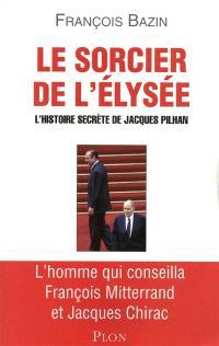 Le sorcier de l'Elysée : l'histoire secrète de Jacques Pilhan : l'homme qui conseilla François Mitterrand et Jacques Chirac