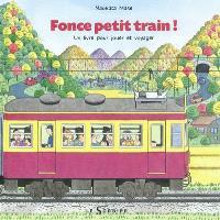 Fonce petit train ! : un livre pour jouer et voyager, un livre à lire dans les deux sens