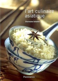 L'art culinaire asiatique : Inde, Pakistan, Sri Lanka, Indonésie, Malaisie, Singapour, Birmanie, Thaïlande, Cambodge, Laos, Vietnam, Philippines, Chine, Corée, Japon