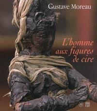 Gustave Moreau : l'homme aux figures de cire