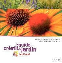 Le guide créatif du jardin Jardiland : plus de 500 idées et conseils pratiques pour un jardin fleuri toute l'année