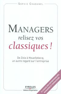 Managers, relisez vos classiques ! : de Zola à Houellebecq, un autre regard sur l'entreprise
