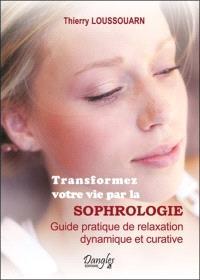 Transformez votre vie par la sophrologie : guide pratique de relaxation dynamique et curative