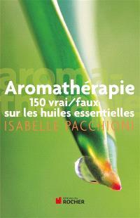 Aromathérapie : 150 vrai-faux sur les huiles essentielles