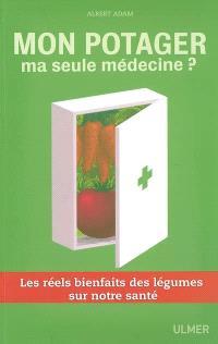 Mon potager, ma seule médecine ? : les réels bienfaits des légumes sur notre santé