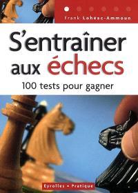 S'entraîner aux échecs : 100 tests pour réussir