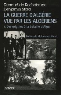 La guerre d'Algérie vue par les Algériens. Volume 1, Le temps des armes : des origines à la bataille d'Alger