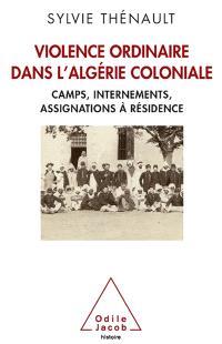 Violence ordinaire dans l'Algérie coloniale : camps, internements, assignations à résidence