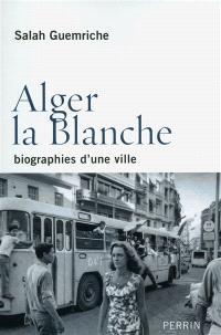Alger la blanche : biographies d'une ville