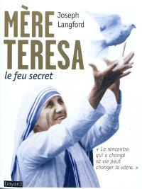Mère Teresa, le feu secret : la rencontre qui a changé sa vie peut changer la vôtre