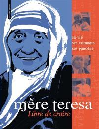 Mère Teresa : sa vie, ses combats, ses paroles