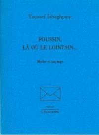Poussin, là où le lointain... : mythe et paysage