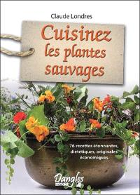 Cuisinez les plantes sauvages : 76 recettes étonnantes, diététiques, originales, économiques