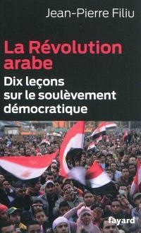 La révolution arabe : dix leçons sur le soulèvement démocratique