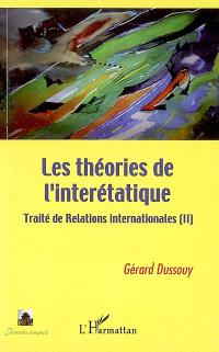 Traité de relations internationales. Volume 2, Les théories de l'interétatique
