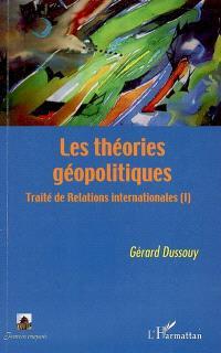 Traité de relations internationales. Volume 1, Les théories géopolitiques