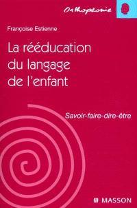 La rééducation du langage chez l'enfant : savoir, faire, dire, être