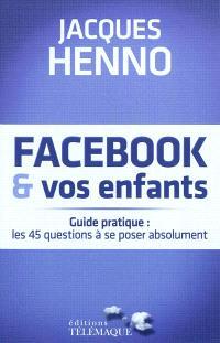 Facebook & vos enfants : guide pratique : les 45 questions à se poser absolument