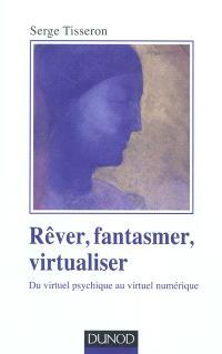 Rêver, fantasmer, virtualiser : du virtuel psychique au virtuel numérique