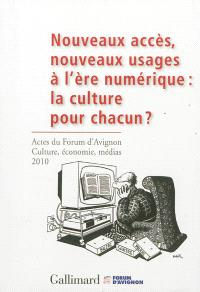 Nouveaux accès, nouveaux usages à l'ère numérique : la culture pour chacun ? : actes du Forum d'Avignon Culture, économie, médias, 4-6 novembre 2010 = More accessibility, new usage in a digital era : culture for everyone ? : acts of the Forum d'Avignon Culture, economy, media, November 4th-6th 2010