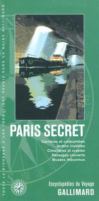 Paris secret : carrières et catacombes, jardins insolites, cimetières et cryptes, passages couverts, musées méconnus
